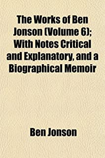 The Works of Ben Jonson (Volume 6); With Notes Critical and Explanatory, and a Biographical Memoir