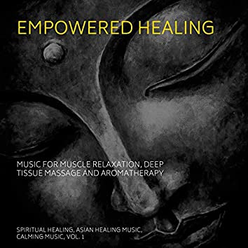 Empowered Healing (Music For Muscle Relaxation, Deep Tissue Massage And Aromatherapy) (Spiritual Healing, Asian Healing Music, Calming Music, Vol. 1)
