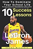 LeBron James: 10 Success Lessons To Dominate Your School Life From BasketBall Star LeBron James: (LeBron James's Inspirational Wisdom For Teens And Young Adults) (Lessons From Athletes, Band 2) - Shawn Winstein