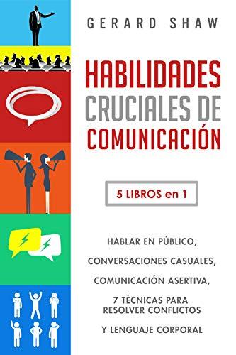 Habilidades cruciales de comunicación: 5 libros en 1. Hablar en público, conversaciones casuales, comunicación asertiva, 7 técnicas para resolver conflictos y lenguaje corporal