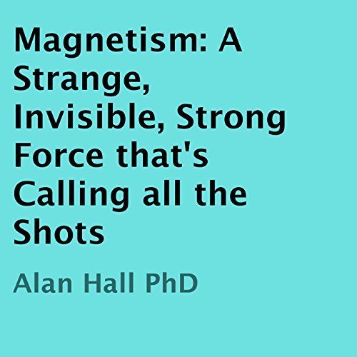 Magnetism: A Strange, Invisible, Strong Force That's Calling All the Shots                   By:                                                                                                                                 Alan Hall PhD                               Narrated by:                                                                                                                                 Kirk Hanley                      Length: 55 mins     25 ratings     Overall 3.4