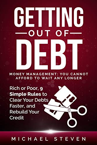 Getting Out Of Debt: Money Management: You Cannot Afford to Wait Any Longer [Rich or Poor, 9 Simple Rules to Clear Your Debts Faster, Rebuild Your Credit] by Steven, Michael
