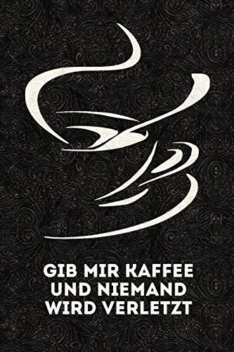 Gib mir Kaffee und niemand wird verletzt: Lustige Kaffee Sprüche - lustiges Notizbuch, Tagebuch - Skizzenbuch - Journal - Organizer - Notizblock - Gedanken Sammler - Merkheft - Dot Grid