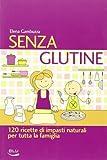 Senza glutine. 120 ricette di impasti naturali per tutta la famiglia