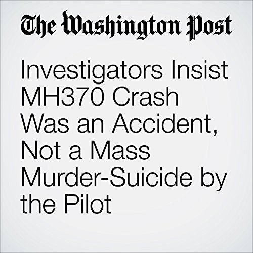 Investigators Insist MH370 Crash Was an Accident, Not a Mass Murder-Suicide by the Pilot audiobook cover art