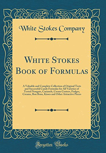 White Stokes Book of Formulas: A Valuable and Complete Collection of Original Tests and Successful Candy Formulas for All Varieties of Tested Nougats, ... and Other Attractive Pieces (Classic Reprint)