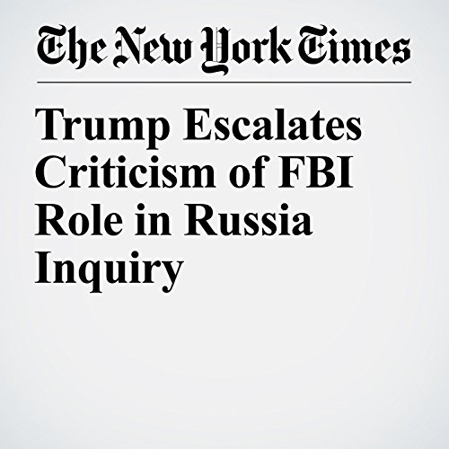 『Trump Escalates Criticism of FBI Role in Russia Inquiry』のカバーアート