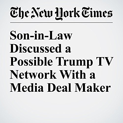Son-in-Law Discussed a Possible Trump TV Network With a Media Deal Maker audiobook cover art