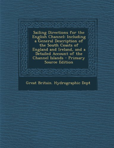 Sailing Directions for the English Channel: Including a General Description of the South Coasts of England and Ireland, and a Detailed Account of the Channel Islands - Primary Source Edition