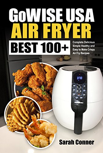 GoWise USA Air Fryer Cookbook: BEST 100+ Complete Delicious Simple Healthy and Easy to Make Crispy Air Fry Recipes (BEST Air Fryer Recipes Book 1)