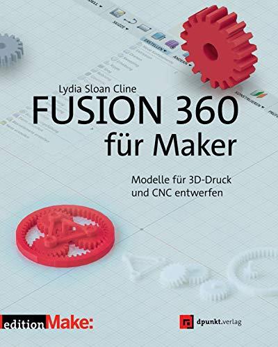 Fusion 360 für Maker: Modelle für 3D-Druck und CNC entwerfen (edition Make:)