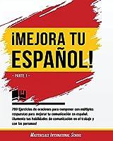 ¡Mejora tu español!: Parte 1 - 700 Ejercicios de oraciones para componer con múltiples respuestas para mejorar tu comunicación en español. ¡Aumenta tus habilidades de comunicación en el trabajo y con las personas! (Spanish Edition)