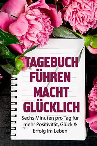 Tagebuch führen macht glücklich: Sechs Minuten pro Tag für mehr Positivität, Glück & Erfolg im Leben