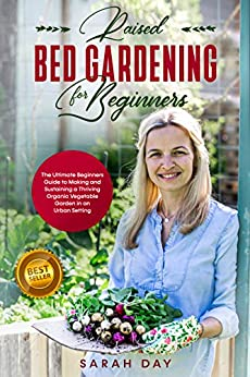 Raised Bed Gardening for Beginners: The Ultimate Beginners Guide to Making and Sustaining a Thriving Organic Vegetable Garden in an Urban Setting by [Sarah Day]