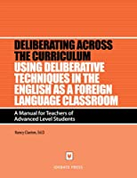 Using Deliberative Techniques in the English As a Second Language Classroom: A Manual for Teachers of Advanced Level Students (Deliberating Across the Curriculum)