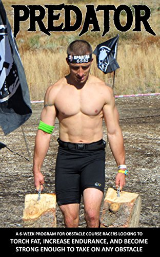 Predator: A 6-Week Program For Obstacle Course Racers Looking To Torch Fat, Increase Endurance, and Become Strong Enough To Take On Any Obstacle (English Edition)