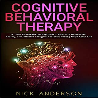 Cognitive Behavioral Therapy: A 100% Chemical-Free Approach to Eliminate Depression, Anxiety, and Intrusive Thoughts and Start Feeling Good About Life audiobook cover art