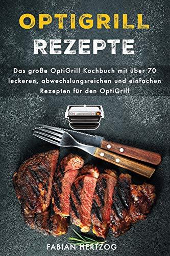 OptiGrill Rezepte: Das große OptiGrill Kochbuch mit über 70 leckeren, abwechslungsreichen und einfachen Rezepten für den OptiGrill