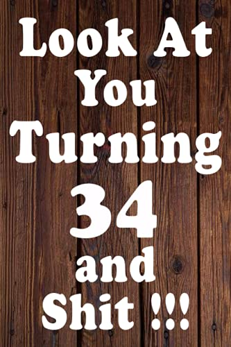 Look At You Turning 34 And Shit!!!: 34 Year Old Gifts. 34th Birthday Gag Gift / Journal-Notebook Gifts for Boys, Girls, for Men,