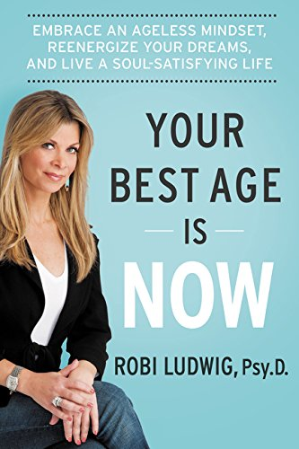 Your Best Age Is Now: Embrace an Ageless Mindset, Reenergize Your Dreams, and Live a Soul-Satisfying