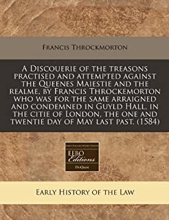 A Discouerie of the treasons practised and attempted against the Queenes Maiestie and the realme, by Francis Throckemorton who was for the same ... one and twentie day of May last past. (1584)