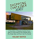 Shipping Container Homes: A Hand Book of Shipping Container House Plans to Constructing an Eco-Friendly Home, Plus Design Ideas and Tips to Get You Started (English Edition)