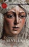 Cómo llora Sevilla...: El libro más leído de la Semana Santa de Sevilla
