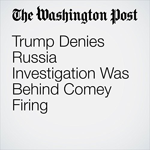 Trump Denies Russia Investigation Was Behind Comey Firing audiobook cover art