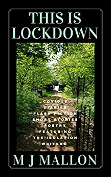 This Is Lockdown: COVID19 Diaries Flash Fiction Poetry by [M J Mallon, Jackie  Carreira, Ritu  Bhathal, Tracie  Barton-Barrett, Sharon  Marchisello, Anne  Goodwin, Marian Wood, Willow Willers, Sally  Cronin, D G  Kaye , Frank Prem, Sherri  Matthews, Fi  Phillips, Chantelle  Atkins, Adele  Park, Richard  Dee, Katie  Hutton, Catherine  Fearns, Miriam  Owen, Lynn  Fraser, Jeannie  Wycherley, Peter  Taylor-Gooby, Alice  May, Ceri  Williams, Drew  Neary, Samantha  Murdoch, Beaton  Mabaso, Jane  Horwood , Melissa  Santiago-Val]