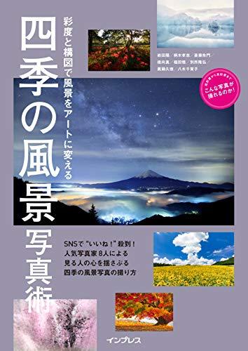 彩度と構図で風景をアートに変える 四季の風景写真術 (こんな写真が撮れるのか!シリーズ)
