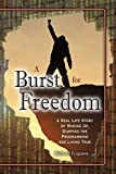 A Burst For Freedom: A Real Life Story of Waking Up, Dumping the Programming and Living True
