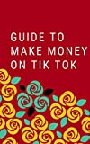 THE STEP-BY-STEP GUIDE TO MAKING MONEY FROM TIK TOK: (facebook ads, making money online. seo, sem, instagram, followers, marketing, publicity)