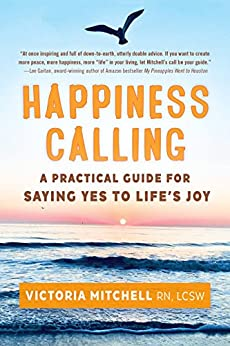 HAPPINESS CALLING: A Practical Guide for Saying Yes to Life's Joy by [Victoria  Mitchell]