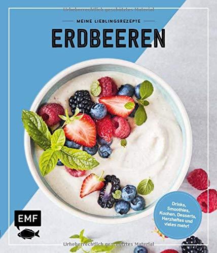 Meine Lieblingsrezepte – Erdbeeren: Drinks, Smoothies, Kuchen, Desserts, Herzhaftes und vieles mehr!