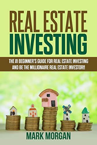 Real Estate Investing: The #1 Beginner's Guide for Real Estate Investing and be the Millionaire Real Estate Investor!!
