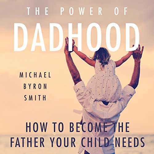The Power of Dadhood: How to Become the Father Your Child Needs cover art