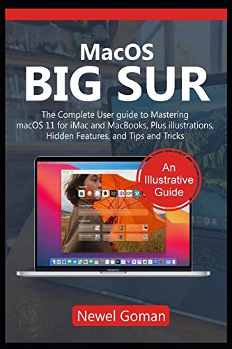 MacOS BIG SUR: The Complete User Guide to Mastering macOS 11 for iMac and MacBooks, Plus Illustrations, Hidden Features and Tips and Tricks