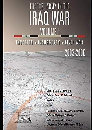 The U.S. Army in the Iraq War: Volume 1: Invasion – Insurgency – Civil War, 2003-2006