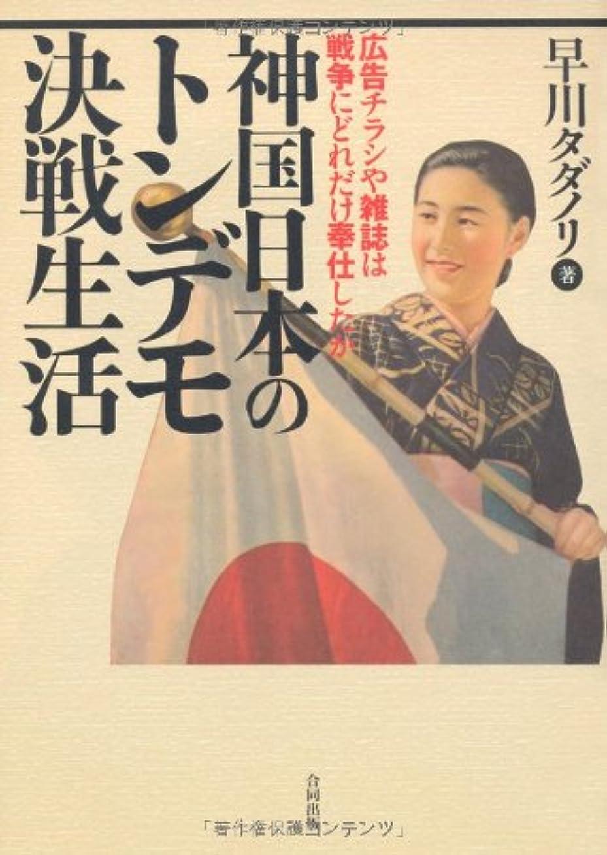 ぎこちない入る負担神国日本のトンデモ決戦生活―広告チラシや雑誌は戦争にどれだけ奉仕したか