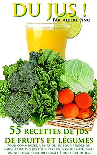DU JUS: 55 recettes de jus de fruits et légumes pour commencer à faire de jus pour perdre du poids, faire des jus pour être en bonne santé, faire un nettoyage ... grâce à une cure de jus (French Edition)