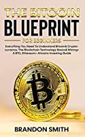 The Bitcoin Blueprint For Beginners: Everything You Need To Understand Bitcoin& Cryptocurrency, The Blockchain Technology Basics& Mining+ A BTC, Ethereum+ Altcoins Investing Guide