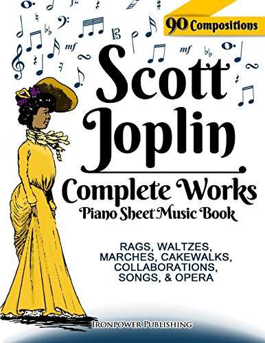 Scott Joplin Piano Sheet Music Book - Complete Works: 90 Compositions - Rags, Waltzes, Marches, Cakewalks, Collaborations, Songs, Opera - Includes ... etc. (Sheet Music for Piano, Band 1)