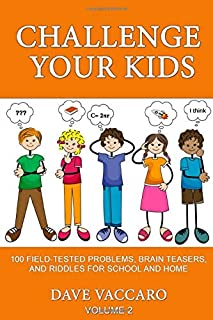 CHALLENGE YOUR KIDS: 100 FIELD-TESTED PROBLEMS, BRAIN TEASERS, AND RIDDLES FOR SCHOOL AND HOME