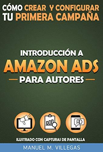 Introducción a Amazon Ads para Autores: Aprende a Crear y Configurar tu Primera Campaña de Amazon Anuncios para Potenciar el Marketing y la Venta de tu Libro