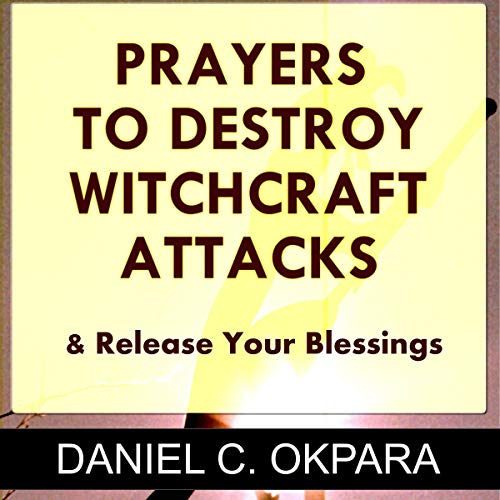 Prayers to Destroy Witchcraft Attacks Against Your Life and Family and Release Your Blessings cover art