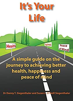 It's Your Life: A simple guide on the journey to achieving better health, happiness and peace of mind by [Danny Siegenthaler, Susan O'Neill-Siegenthaler]