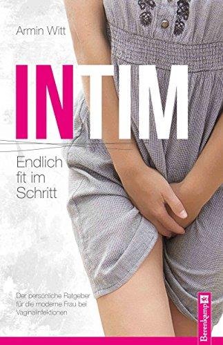 Intim – Endlich fit im Schritt: Der persönliche Ratgeber für die moderne Frau bei Vaginalinfektionen