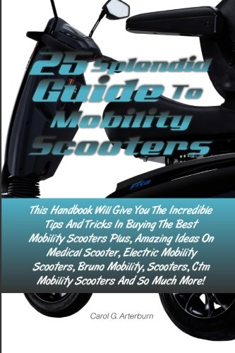 25 Splendid Guide To Mobility Scooters: This Handbook Will Give You The Incredible Tips And Tricks In Buying The Best Mobility Scooters Plus, Amazing ... Ctm Mobility Scooters And So Much More!