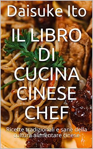 Il libro di cucina cinese chef: Ricette tradizionali e sane della cultura alimentare cinese