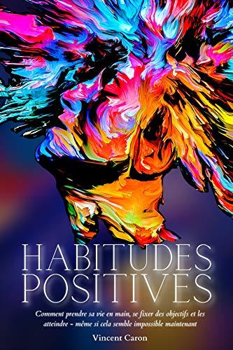 HABITUDES POSITIVES: Comment prendre sa vie en main, se fixer des objectifs et les atteindre ... même si cela semble impossible maintenant ! (Resilience t. 2)